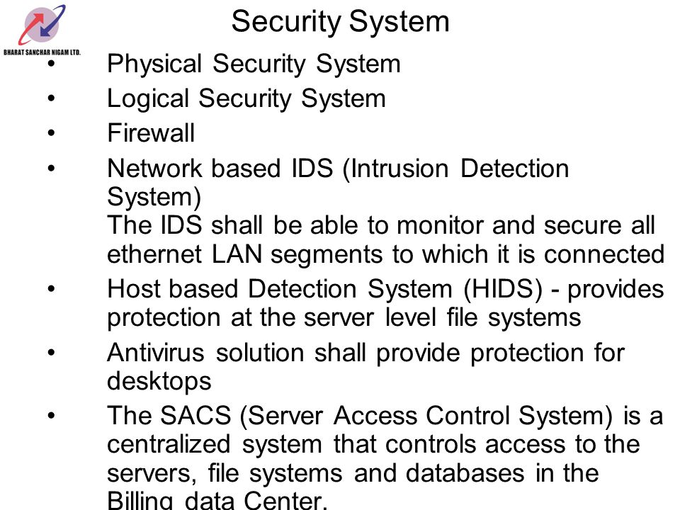 Security System Physical Security System Logical Security System Firewall Network based IDS (Intrusion Detection System) The IDS shall be able to monitor and secure all ethernet LAN segments to which it is connected Host based Detection System (HIDS) - provides protection at the server level file systems Antivirus solution shall provide protection for desktops The SACS (Server Access Control System) is a centralized system that controls access to the servers, file systems and databases in the Billing data Center.