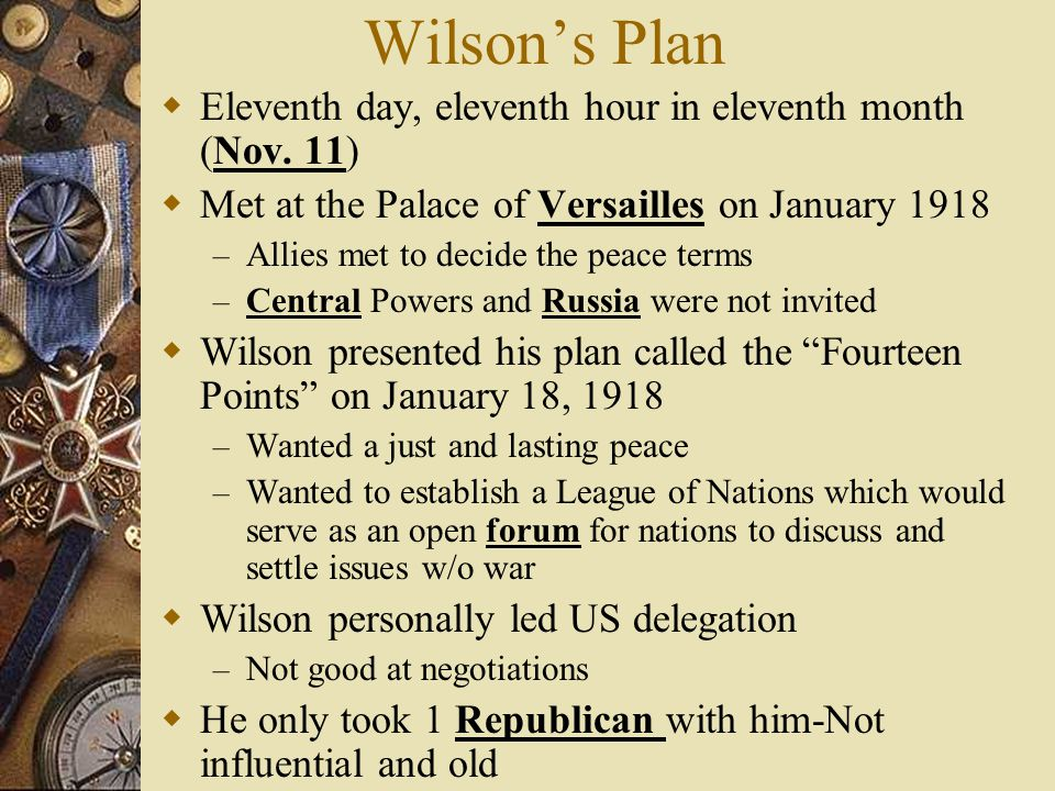 Wilsons Fourteen Points January 18, 1918 Wilson delivered his plan to Congress 1st 5 pts were to prevent war – No secret treaties – Freedom of the seas – Lower tariffs – Arms reduction – Colonial policies should consider the colonial people- self-determinism Next 8 dealt with boundary changes – New countries were created 14th point called for a League of Nations – International organization to address diplomatic issues – It had no army