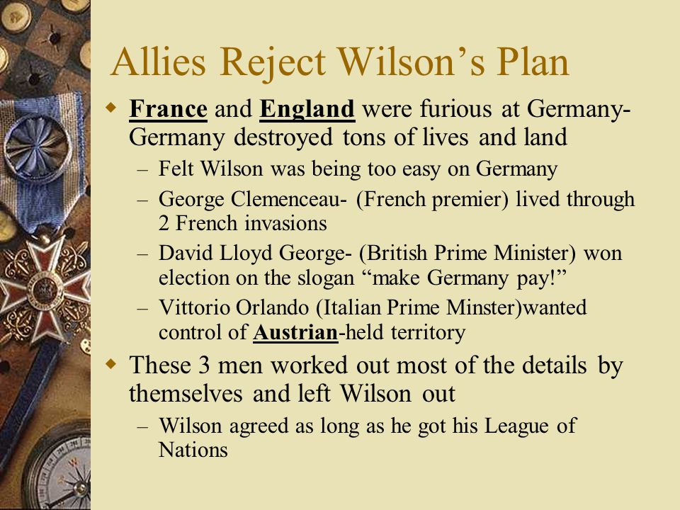 Allies Reject Wilsons Plan France and England were furious at Germany- Germany destroyed tons of lives and land – Felt Wilson was being too easy on Ge