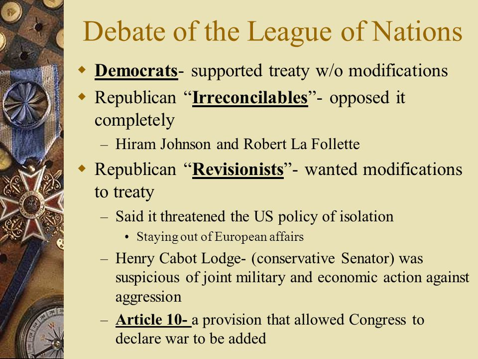 Debate of the League of Nations Democrats- supported treaty w/o modifications Republican Irreconcilables- opposed it completely – Hiram Johnson and Ro