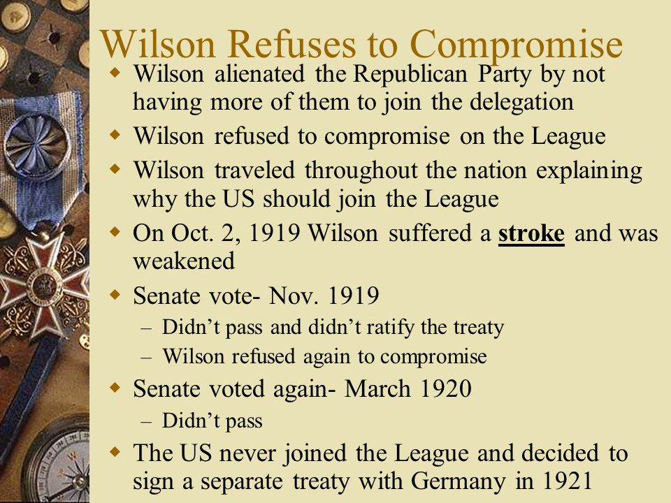 Wilson Refuses to Compromise Wilson alienated the Republican Party by not having more of them to join the delegation Wilson refused to compromise on t
