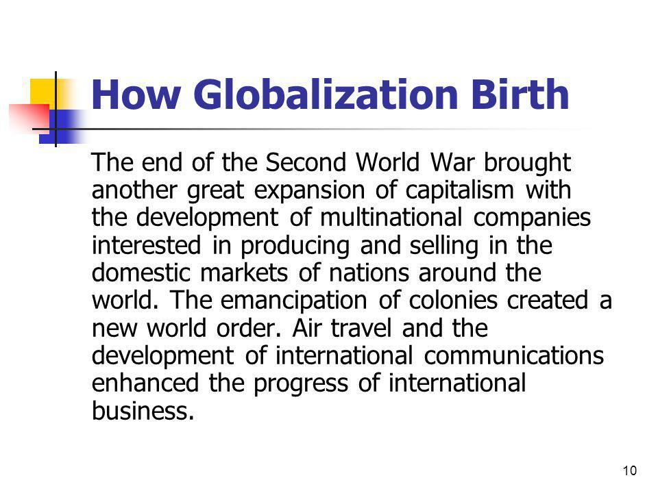 10 How Globalization Birth The end of the Second World War brought another great expansion of capitalism with the development of multinational compani