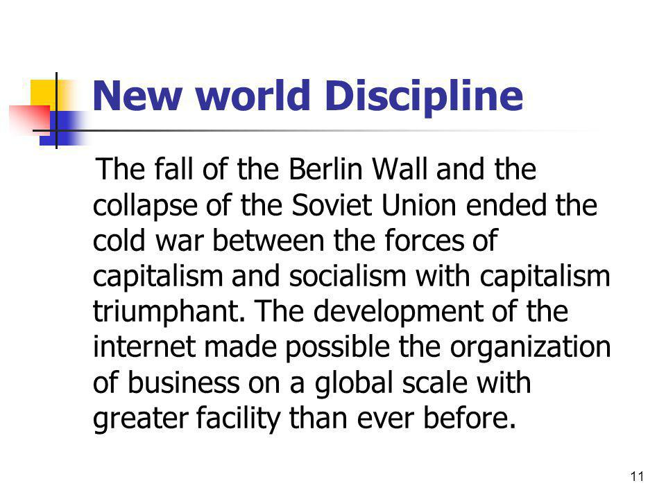 11 New world Discipline The fall of the Berlin Wall and the collapse of the Soviet Union ended the cold war between the forces of capitalism and socia