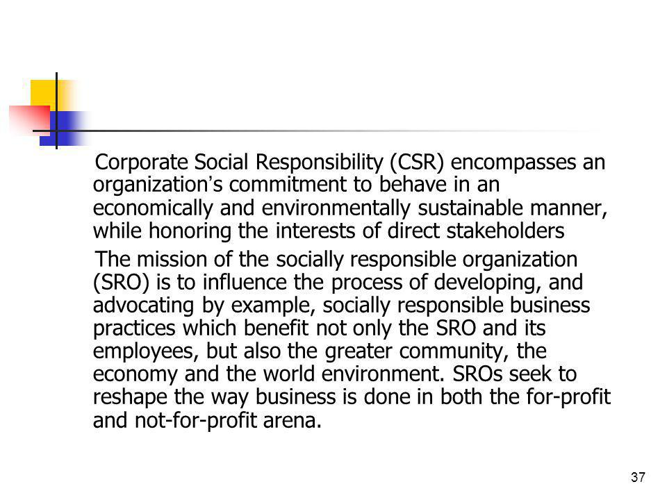 37 Corporate Social Responsibility (CSR) encompasses an organization s commitment to behave in an economically and environmentally sustainable manner,