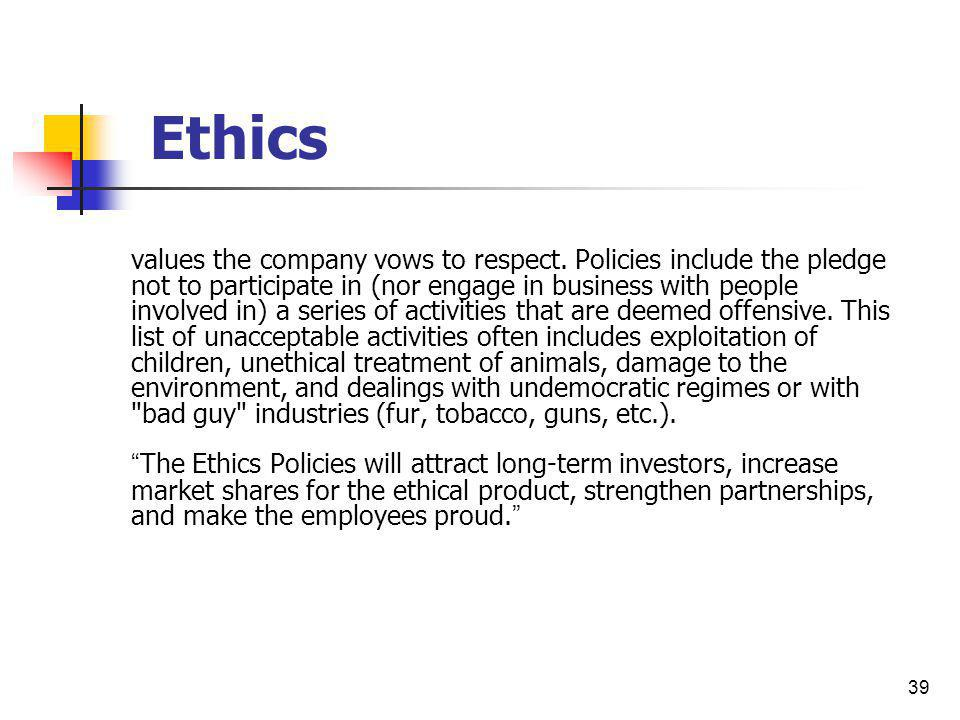 39 Ethics values the company vows to respect. Policies include the pledge not to participate in (nor engage in business with people involved in) a ser