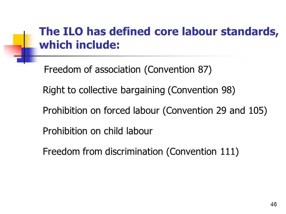 46 The ILO has defined core labour standards, which include: Freedom of association (Convention 87) Right to collective bargaining (Convention 98) Pro