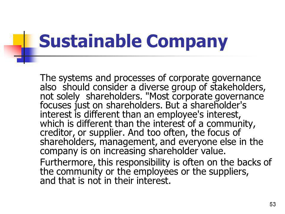 53 Sustainable Company The systems and processes of corporate governance also should consider a diverse group of stakeholders, not solely shareholders