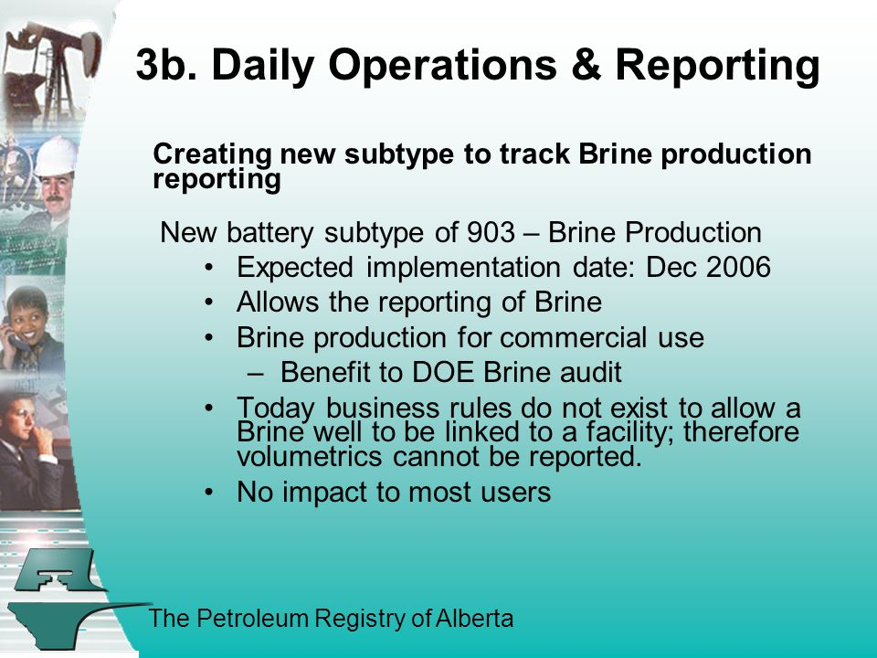 The Petroleum Registry of Alberta Creating new subtype to track Brine production reporting New battery subtype of 903 – Brine Production Expected implementation date: Dec 2006 Allows the reporting of Brine Brine production for commercial use –Benefit to DOE Brine audit Today business rules do not exist to allow a Brine well to be linked to a facility; therefore volumetrics cannot be reported.