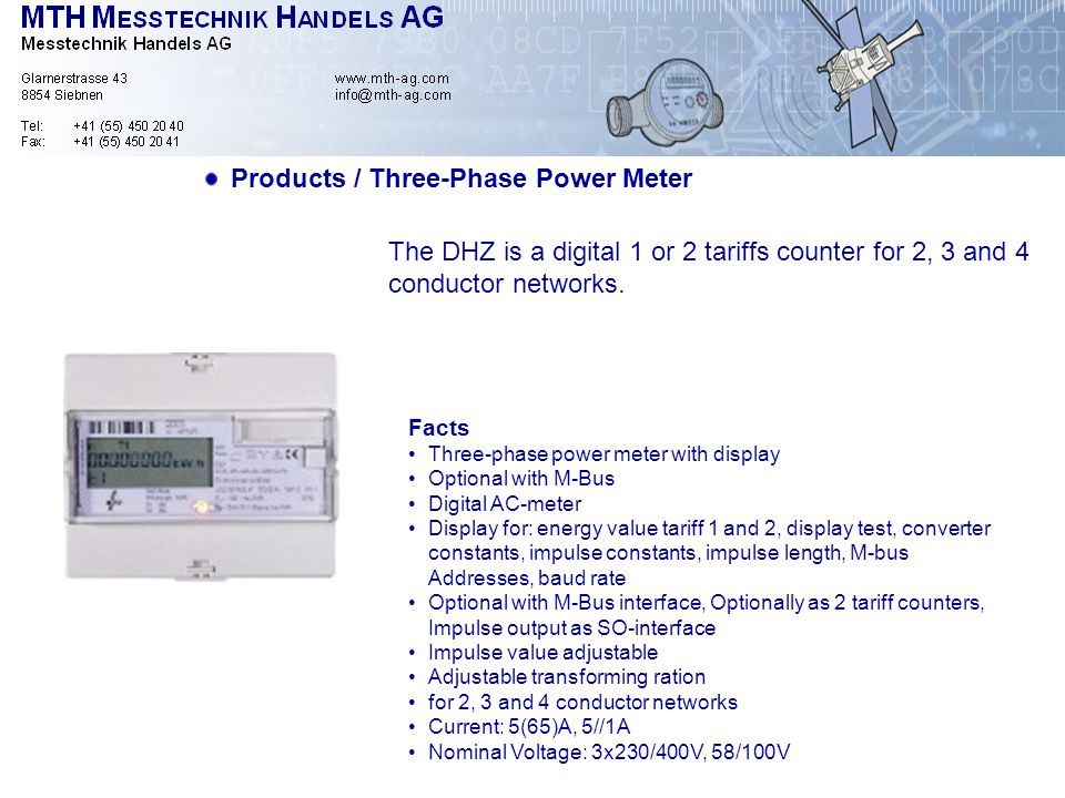 Products / Three-Phase Power Meter Facts Three-phase power meter with display Optional with M-Bus Digital AC-meter Display for: energy value tariff 1 and 2, display test, converter constants, impulse constants, impulse length, M-bus Addresses, baud rate Optional with M-Bus interface, Optionally as 2 tariff counters, Impulse output as SO-interface Impulse value adjustable Adjustable transforming ration for 2, 3 and 4 conductor networks Current: 5(65)A, 5//1A Nominal Voltage: 3x230/400V, 58/100V The DHZ is a digital 1 or 2 tariffs counter for 2, 3 and 4 conductor networks.