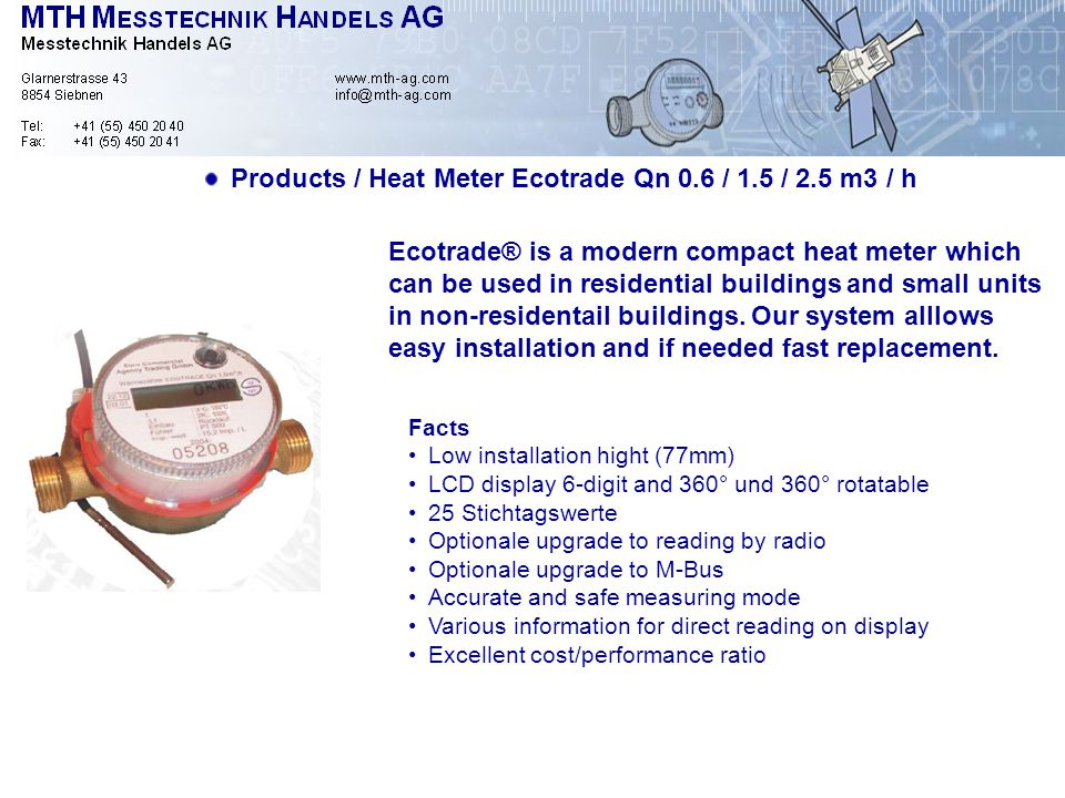Products / Heat Meter Ecotrade Qn 0.6 / 1.5 / 2.5 m3 / h Facts Low installation hight (77mm) LCD display 6-digit and 360° und 360° rotatable 25 Stichtagswerte Optionale upgrade to reading by radio Optionale upgrade to M-Bus Accurate and safe measuring mode Various information for direct reading on display Excellent cost/performance ratio Ecotrade® is a modern compact heat meter which can be used in residential buildings and small units in non-residentail buildings.