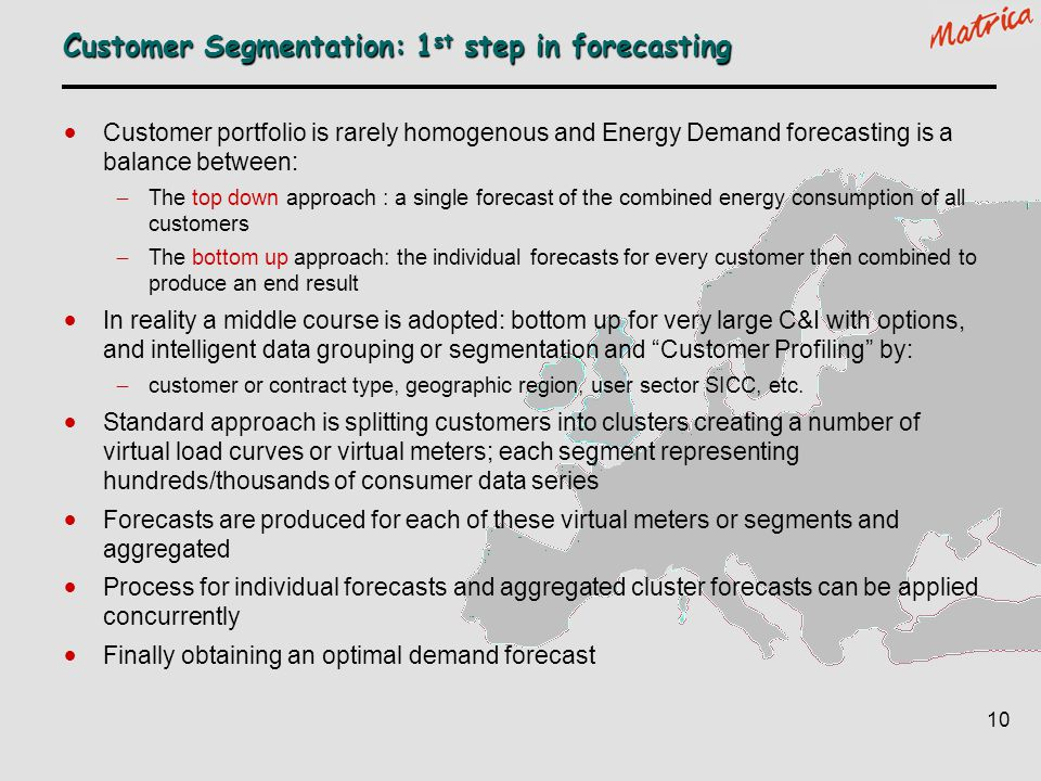 10 Customer Segmentation: 1 st step in forecasting Customer portfolio is rarely homogenous and Energy Demand forecasting is a balance between: The top