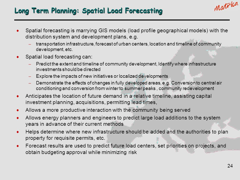 24 Long Term Planning: Spatial Load Forecasting Spatial forecasting is marrying GIS models (load profile geographical models) with the distribution sy