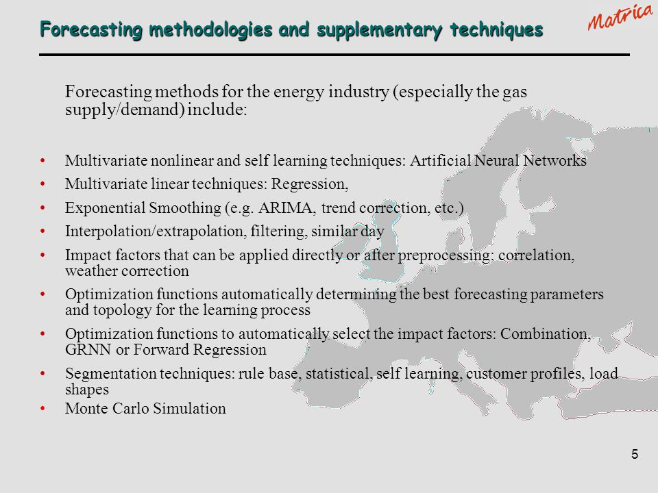 5 Forecasting methodologies and supplementary techniques Forecasting methods for the energy industry (especially the gas supply/demand) include: Multi