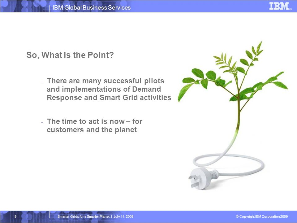 IBM Global Business Services © Copyright IBM Corporation 2009 Smarter Grids for a Smarter Planet | July 14, 20099 So, What is the Point? - There are m