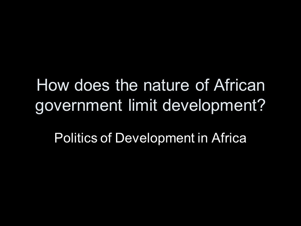 How does the nature of African government limit development? Politics of Development in Africa