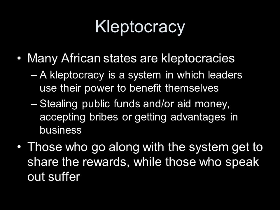 Kleptocracy Many African states are kleptocracies –A kleptocracy is a system in which leaders use their power to benefit themselves –Stealing public f