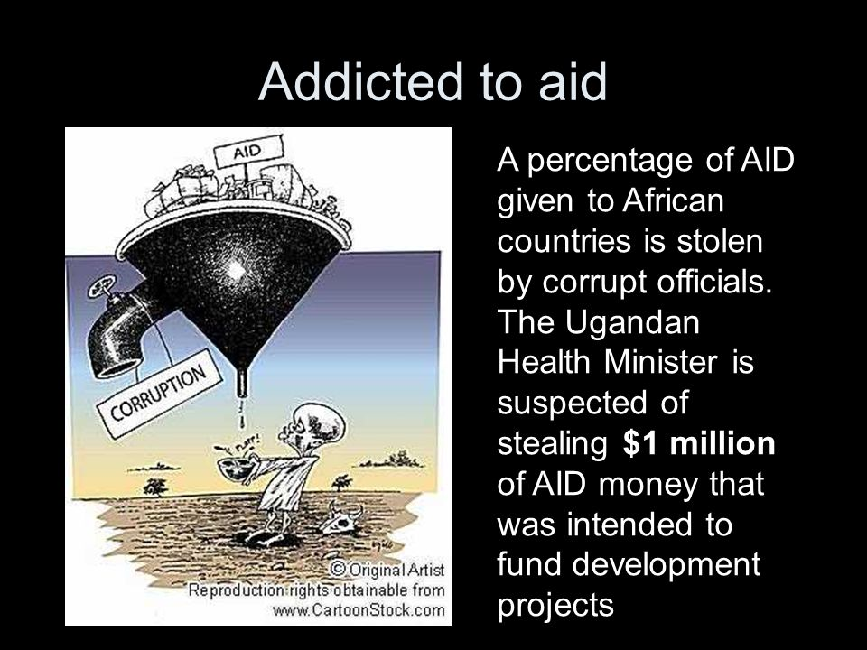 Addicted to aid A percentage of AID given to African countries is stolen by corrupt officials. The Ugandan Health Minister is suspected of stealing $1