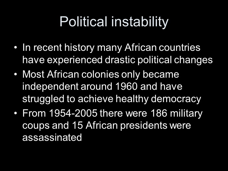 Political instability In recent history many African countries have experienced drastic political changes Most African colonies only became independent around 1960 and have struggled to achieve healthy democracy From 1954-2005 there were 186 military coups and 15 African presidents were assassinated