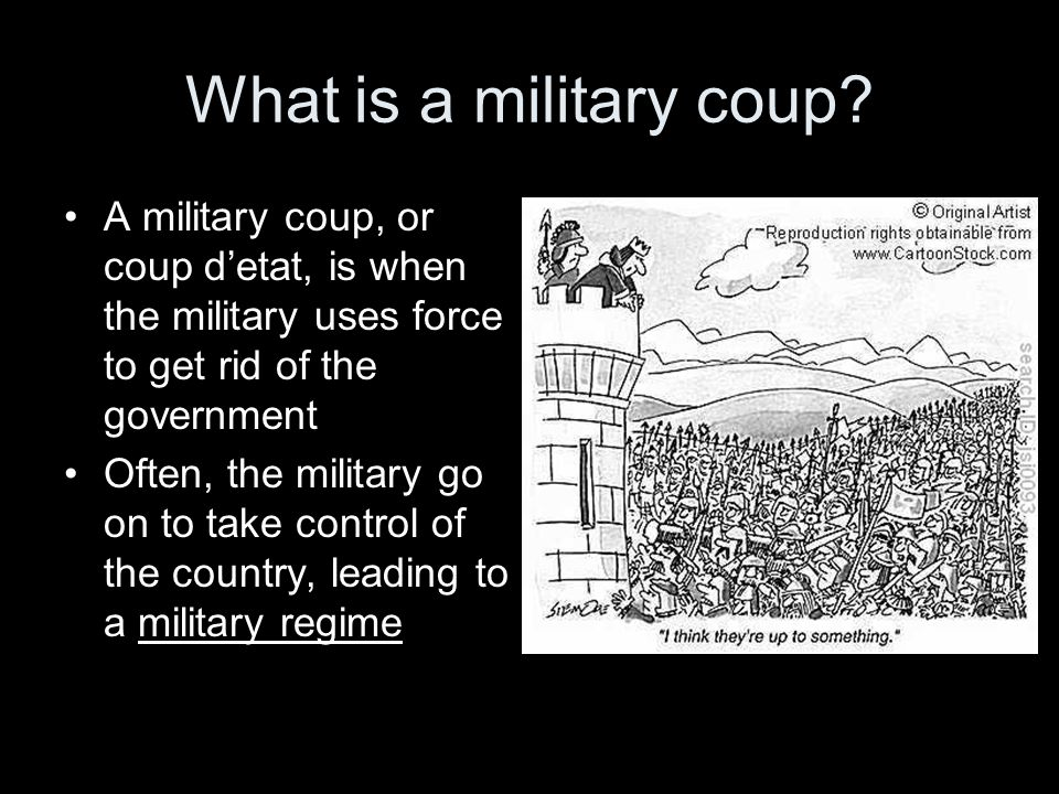 What is a military coup? A military coup, or coup detat, is when the military uses force to get rid of the government Often, the military go on to tak