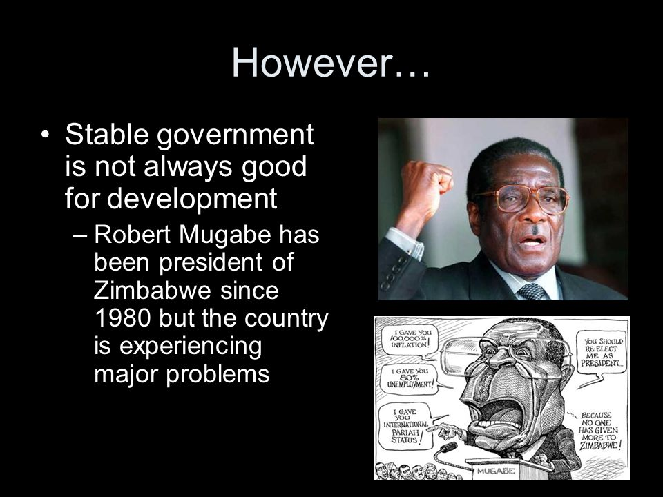 However… Stable government is not always good for development –Robert Mugabe has been president of Zimbabwe since 1980 but the country is experiencing