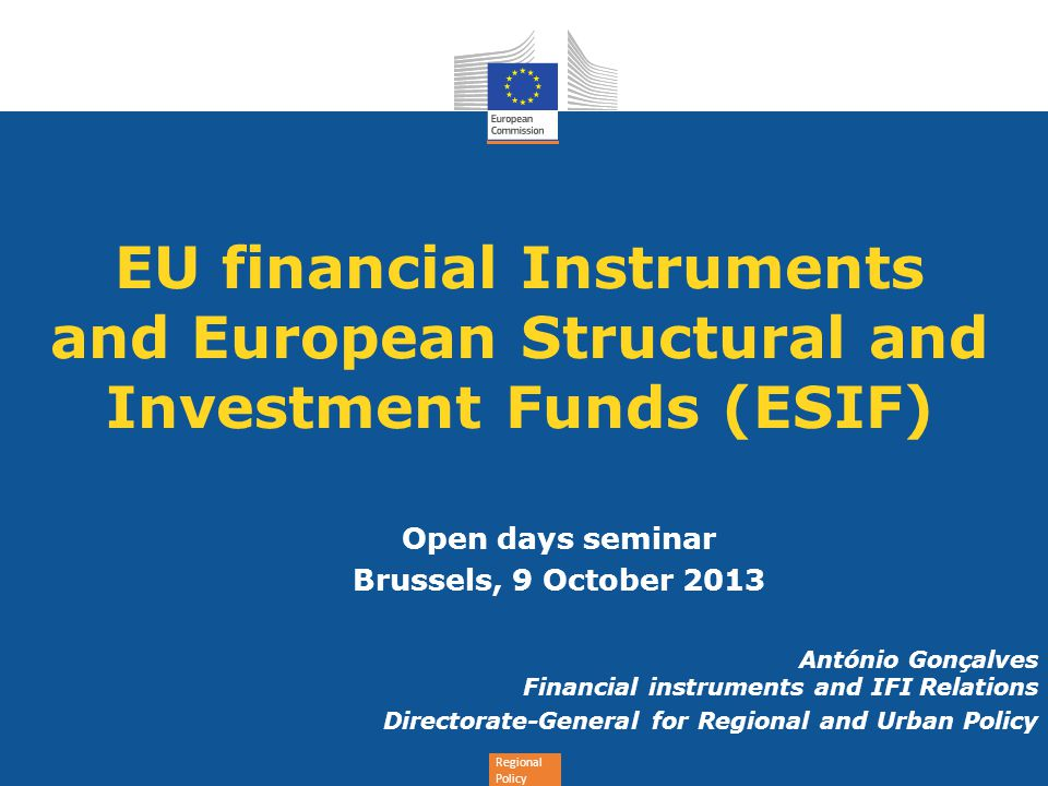Regional Policy EU financial Instruments and European Structural and Investment Funds (ESIF) Open days seminar Brussels, 9 October 2013 António Gonçal