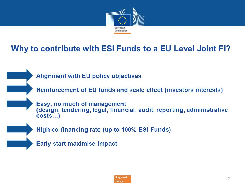 Regional Policy Why to contribute with ESI Funds to a EU Level Joint FI? Alignment with EU policy objectives Reinforcement of EU funds and scale effec