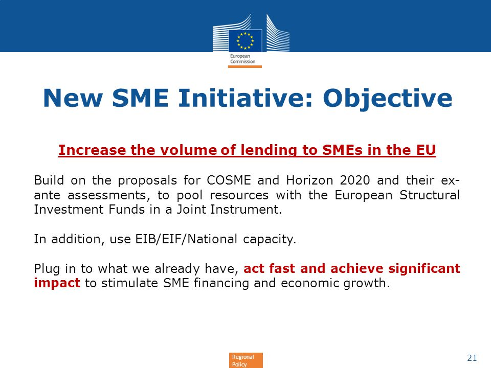 Regional Policy New SME Initiative: Objective Increase the volume of lending to SMEs in the EU Build on the proposals for COSME and Horizon 2020 and t