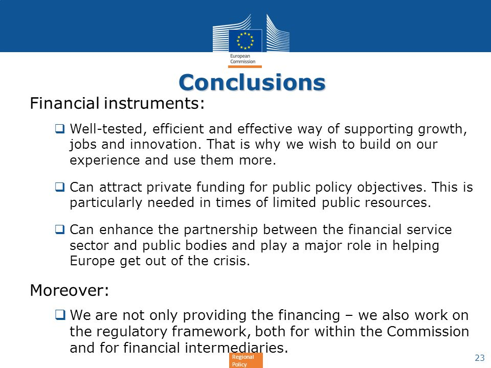 Regional Policy Conclusions Financial instruments: Well-tested, efficient and effective way of supporting growth, jobs and innovation. That is why we