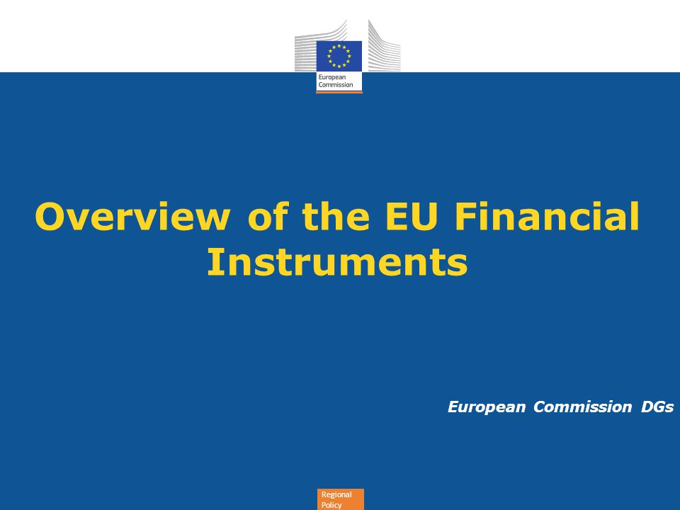 Regional Policy Overview of the EU Financial Instruments European Commission DGs