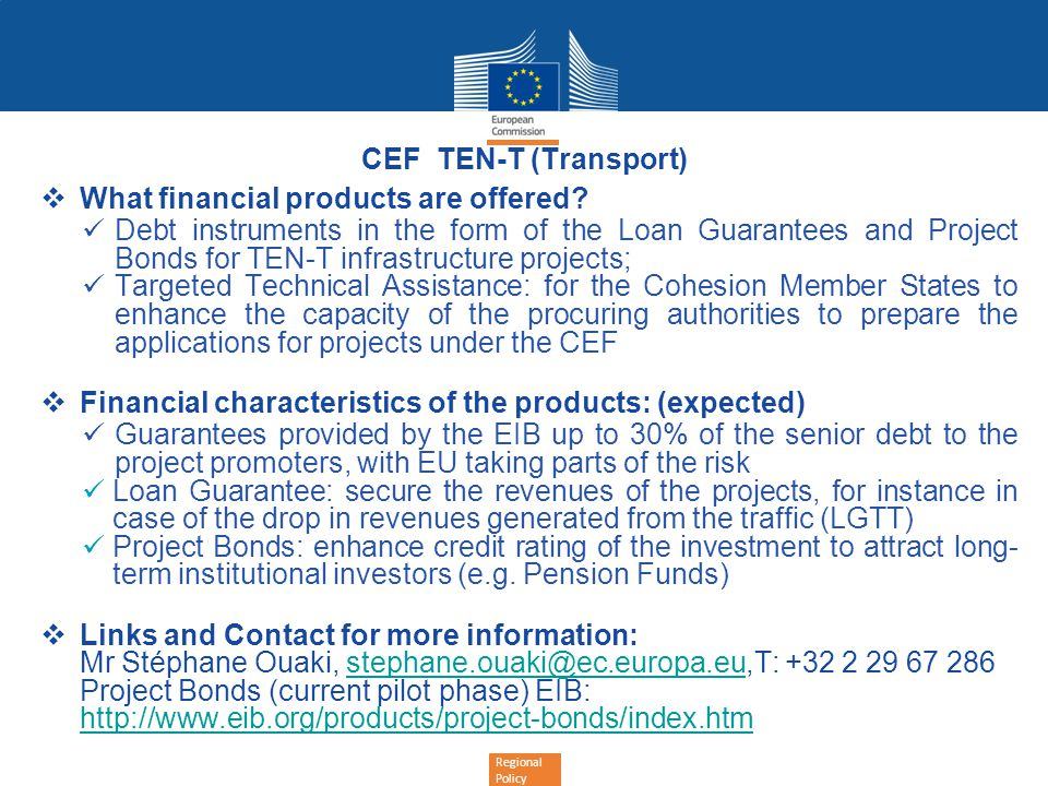 Regional Policy CEF TEN-T (Transport) What financial products are offered? Debt instruments in the form of the Loan Guarantees and Project Bonds for T