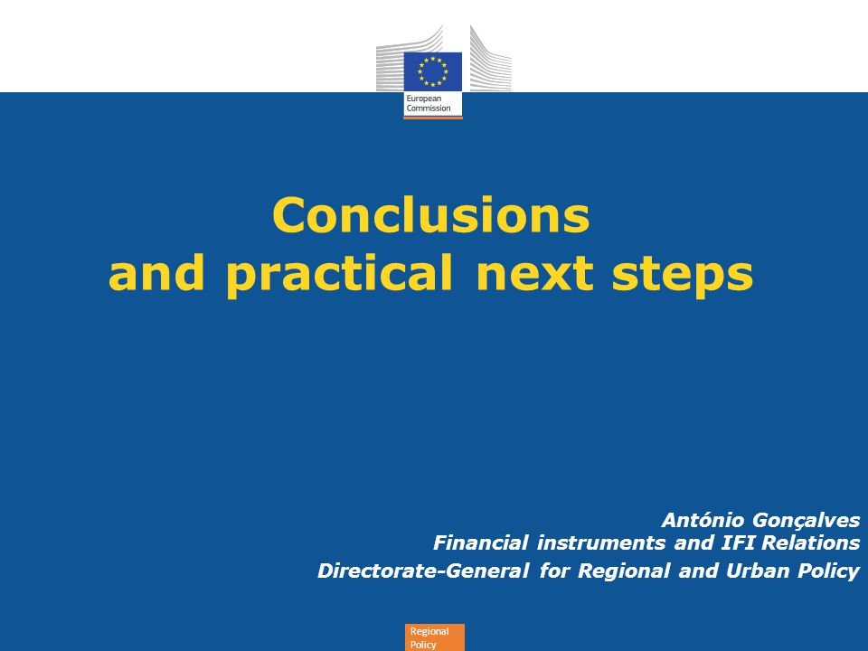 Regional Policy Conclusions and practical next steps António Gonçalves Financial instruments and IFI Relations Directorate-General for Regional and Ur