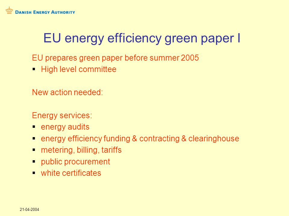 21-04-2004 EU energy efficiency green paper I EU prepares green paper before summer 2005 High level committee New action needed: Energy services: energy audits energy efficiency funding & contracting & clearinghouse metering, billing, tariffs public procurement white certificates
