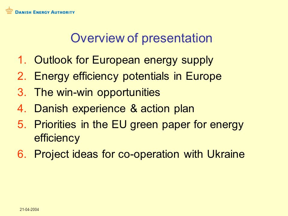 21-04-2004 Overview of presentation 1.Outlook for European energy supply 2.Energy efficiency potentials in Europe 3.The win-win opportunities 4.Danish experience & action plan 5.Priorities in the EU green paper for energy efficiency 6.Project ideas for co-operation with Ukraine
