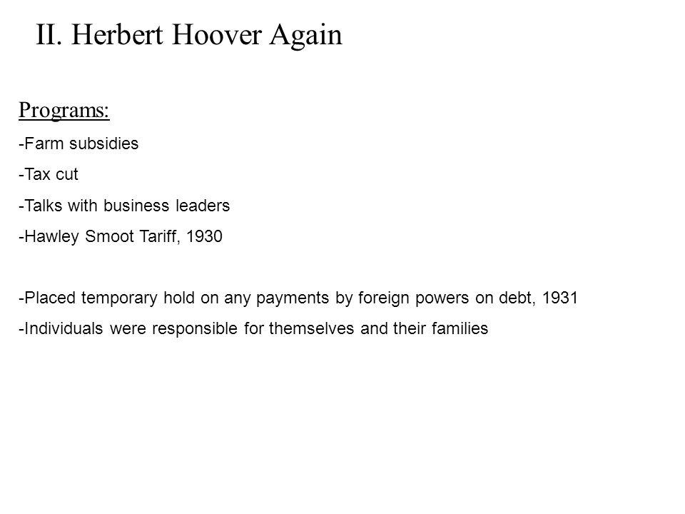 II. Herbert Hoover Again Programs: -Farm subsidies -Tax cut -Talks with business leaders -Hawley Smoot Tariff, 1930 -Placed temporary hold on any paym