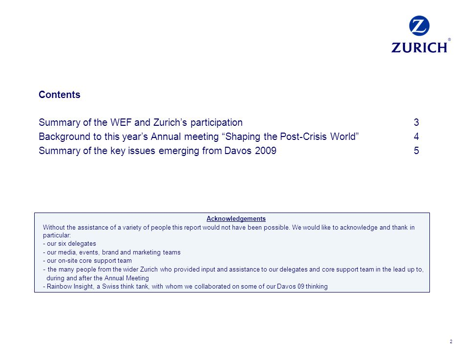 2 Contents Summary of the WEF and Zurichs participation3 Background to this years Annual meeting Shaping the Post-Crisis World4 Summary of the key issues emerging from Davos 20095 Acknowledgements Without the assistance of a variety of people this report would not have been possible.