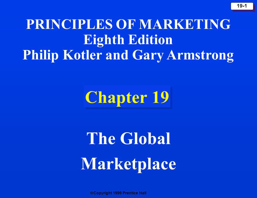Copyright 1999 Prentice Hall 19-1 Chapter 19 The Global Marketplace PRINCIPLES OF MARKETING Eighth Edition Philip Kotler and Gary Armstrong