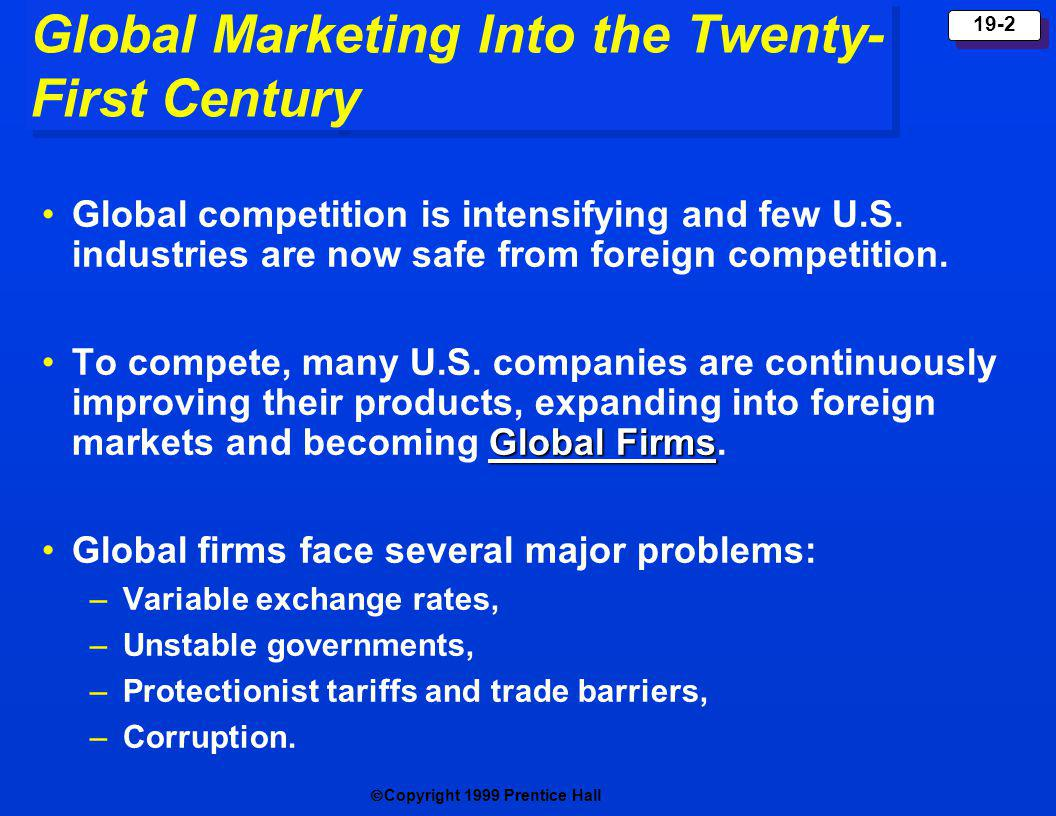 Copyright 1999 Prentice Hall 19-2 Global Marketing Into the Twenty- First Century Global competition is intensifying and few U.S. industries are now s