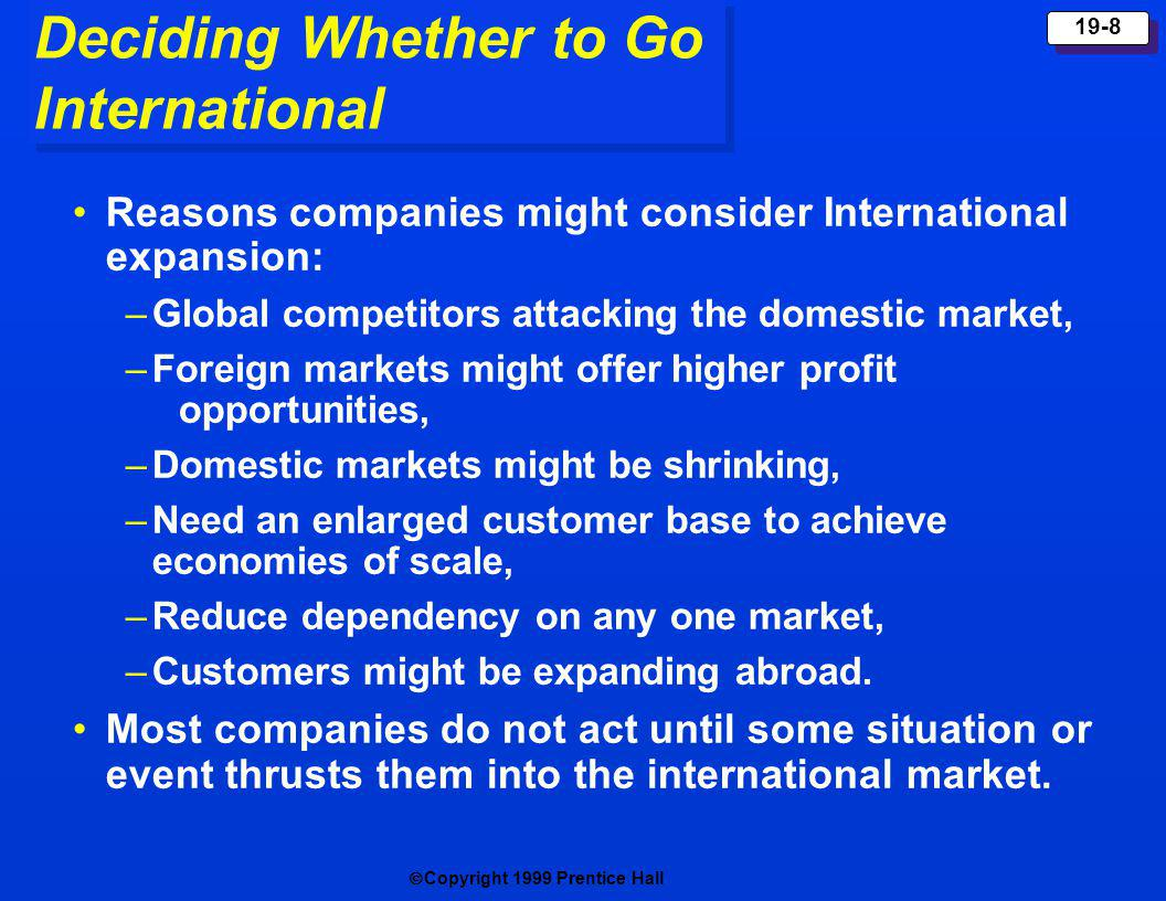 Copyright 1999 Prentice Hall 19-8 Deciding Whether to Go International Reasons companies might consider International expansion: –Global competitors a