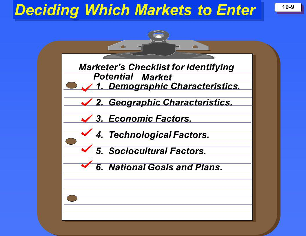 Copyright 1999 Prentice Hall 19-9 Deciding Which Markets to Enter Marketers Checklist for Identifying Market 2. Geographic Characteristics. 3. Economi