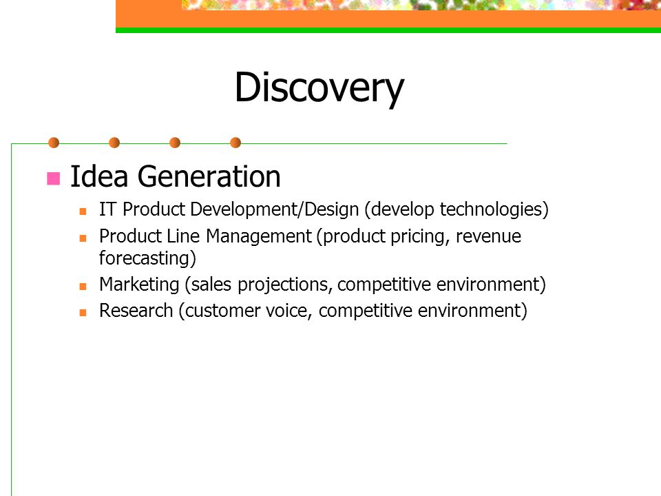Discovery Idea Generation IT Product Development/Design (develop technologies) Product Line Management (product pricing, revenue forecasting) Marketing (sales projections, competitive environment) Research (customer voice, competitive environment)
