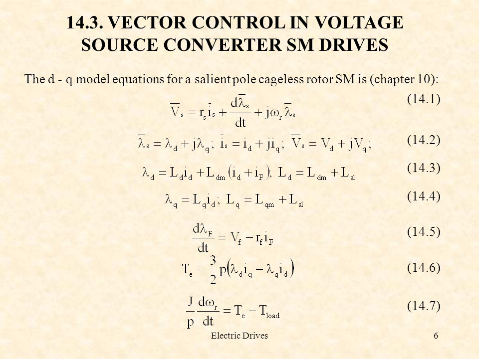 Electric Drives6 14.3. VECTOR CONTROL IN VOLTAGE SOURCE CONVERTER SM DRIVES The d - q model equations for a salient pole cageless rotor SM is (chapter