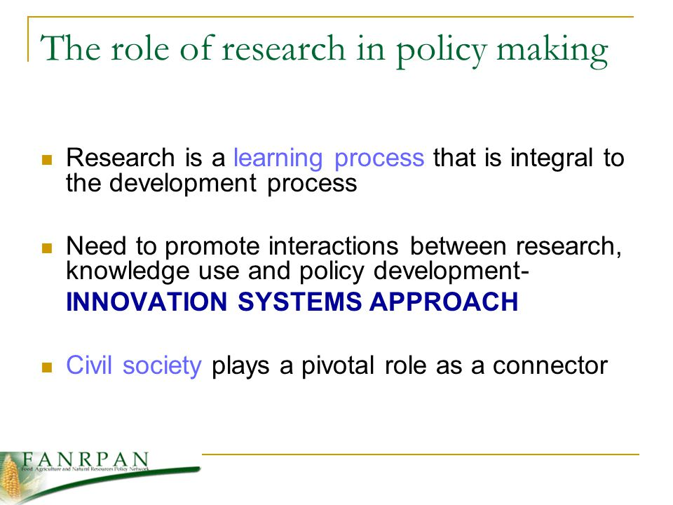 The role of research in policy making Research is a learning process that is integral to the development process Need to promote interactions between research, knowledge use and policy development- INNOVATION SYSTEMS APPROACH Civil society plays a pivotal role as a connector