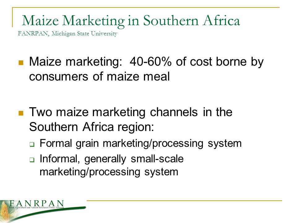 Maize Marketing in Southern Africa FANRPAN, Michigan State University Maize marketing: 40-60% of cost borne by consumers of maize meal Two maize marketing channels in the Southern Africa region: Formal grain marketing/processing system Informal, generally small-scale marketing/processing system