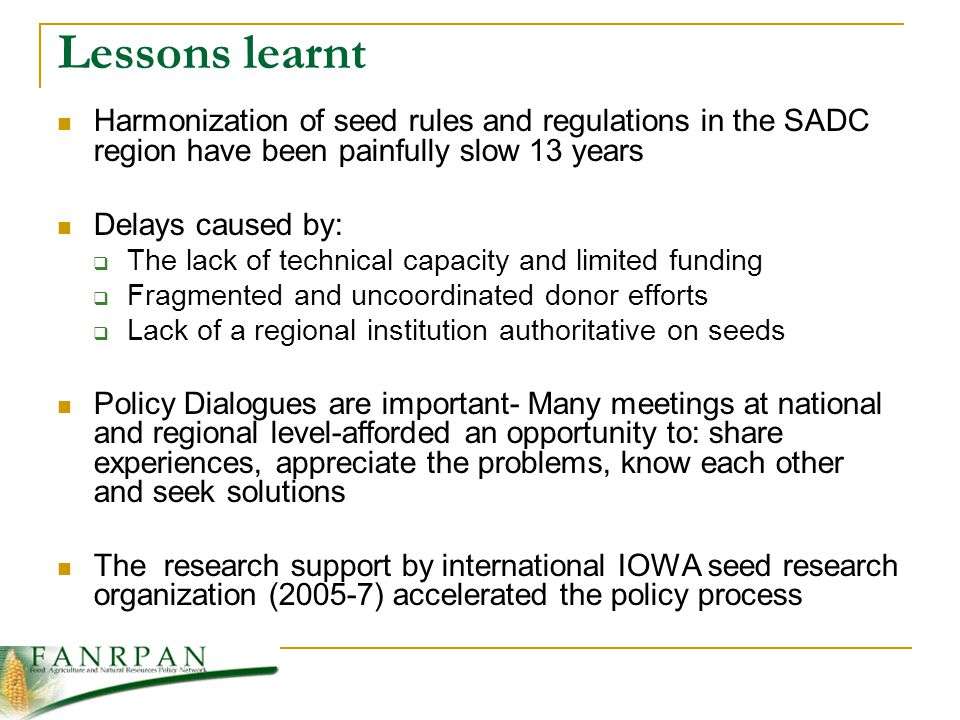 Lessons learnt Harmonization of seed rules and regulations in the SADC region have been painfully slow 13 years Delays caused by: The lack of technical capacity and limited funding Fragmented and uncoordinated donor efforts Lack of a regional institution authoritative on seeds Policy Dialogues are important- Many meetings at national and regional level-afforded an opportunity to: share experiences, appreciate the problems, know each other and seek solutions The research support by international IOWA seed research organization (2005-7) accelerated the policy process