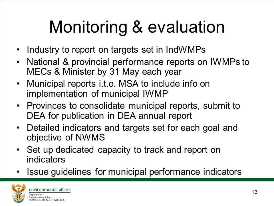 13 Monitoring & evaluation Industry to report on targets set in IndWMPs National & provincial performance reports on IWMPs to MECs & Minister by 31 May each year Municipal reports i.t.o.