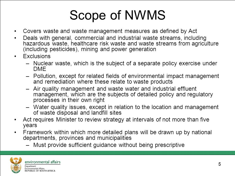5 Scope of NWMS Covers waste and waste management measures as defined by Act Deals with general, commercial and industrial waste streams, including hazardous waste, healthcare risk waste and waste streams from agriculture (including pesticides), mining and power generation Exclusions –Nuclear waste, which is the subject of a separate policy exercise under DME –Pollution, except for related fields of environmental impact management and remediation where these relate to waste products –Air quality management and waste water and industrial effluent management, which are the subjects of detailed policy and regulatory processes in their own right –Water quality issues, except in relation to the location and management of waste disposal and landfill sites Act requires Minister to review strategy at intervals of not more than five years Framework within which more detailed plans will be drawn up by national departments, provinces and municipalities –Must provide sufficient guidance without being prescriptive