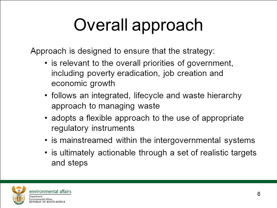 6 Overall approach Approach is designed to ensure that the strategy: is relevant to the overall priorities of government, including poverty eradication, job creation and economic growth follows an integrated, lifecycle and waste hierarchy approach to managing waste adopts a flexible approach to the use of appropriate regulatory instruments is mainstreamed within the intergovernmental systems is ultimately actionable through a set of realistic targets and steps