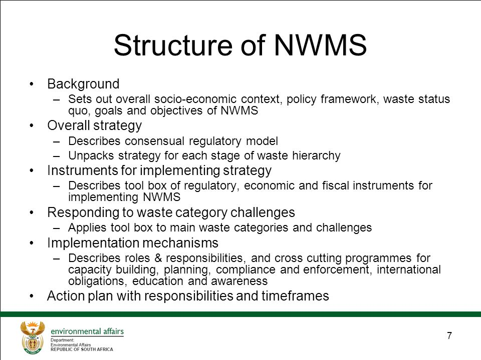 7 Structure of NWMS Background –Sets out overall socio-economic context, policy framework, waste status quo, goals and objectives of NWMS Overall strategy –Describes consensual regulatory model –Unpacks strategy for each stage of waste hierarchy Instruments for implementing strategy –Describes tool box of regulatory, economic and fiscal instruments for implementing NWMS Responding to waste category challenges –Applies tool box to main waste categories and challenges Implementation mechanisms –Describes roles & responsibilities, and cross cutting programmes for capacity building, planning, compliance and enforcement, international obligations, education and awareness Action plan with responsibilities and timeframes