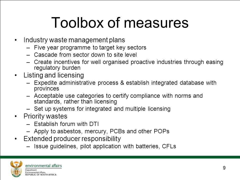 9 Toolbox of measures Industry waste management plans –Five year programme to target key sectors –Cascade from sector down to site level –Create incentives for well organised proactive industries through easing regulatory burden Listing and licensing –Expedite administrative process & establish integrated database with provinces –Acceptable use categories to certify compliance with norms and standards, rather than licensing –Set up systems for integrated and multiple licensing Priority wastes –Establish forum with DTI –Apply to asbestos, mercury, PCBs and other POPs Extended producer responsibility –Issue guidelines, pilot application with batteries, CFLs