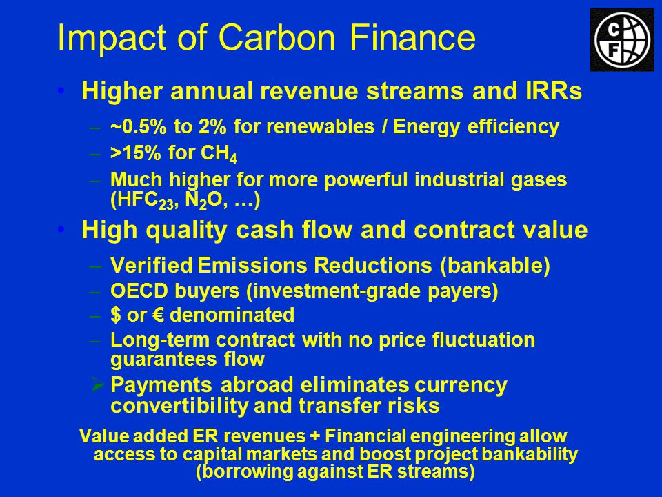Higher annual revenue streams and IRRs –~0.5% to 2% for renewables / Energy efficiency –>15% for CH 4 –Much higher for more powerful industrial gases (HFC 23, N 2 O, …) High quality cash flow and contract value –Verified Emissions Reductions (bankable) –OECD buyers (investment-grade payers) –$ or denominated –Long-term contract with no price fluctuation guarantees flow Payments abroad eliminates currency convertibility and transfer risks Value added ER revenues + Financial engineering allow access to capital markets and boost project bankability (borrowing against ER streams) Impact of Carbon Finance